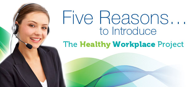 Five Reasons to Introduce the Healthy Workplace Project* to Your Business