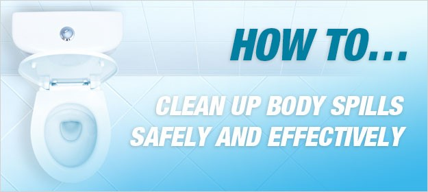 How to clean up body spills safely and effectively