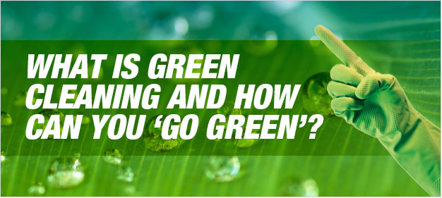 What is green cleaning and how can you 'go green'?