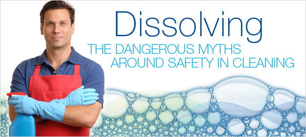 Dissolving the Dangerous Myths Around Safety in Cleaning